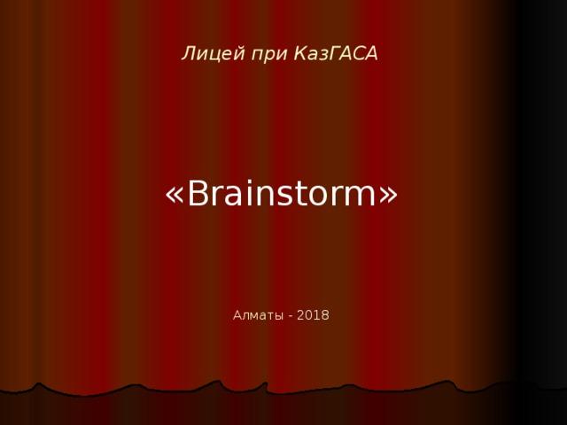 Лицей при КазГАСА « Brainstorm » Алматы - 201 8