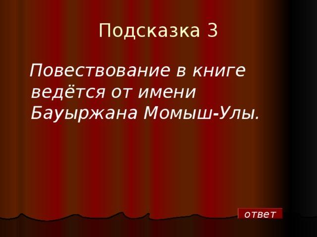 Подсказка 3   Повествование в книге ведётся от имени Бауыржана Момыш-Улы. ответ