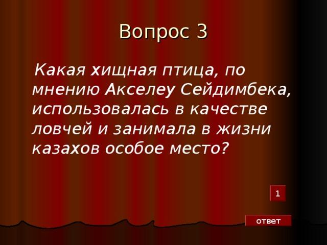 Вопрос 3   Какая хищная птица, по мнению Акселеу Сейдимбека, использовалась в качестве ловчей и занимала в жизни казахов особое место?  1 ответ