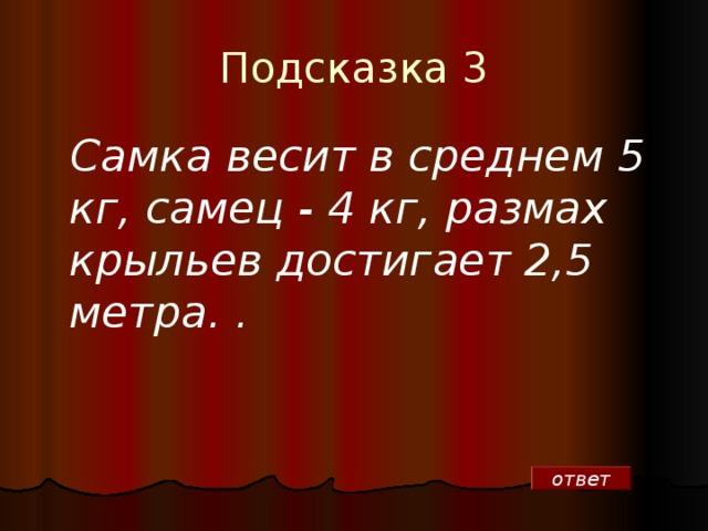 Подсказка 3  Самка весит в среднем 5 кг, самец - 4 кг, размах крыльев достигает 2,5 метра.  . ответ