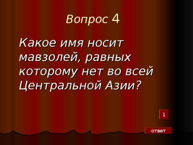 Вопрос  4    Какое имя носит мавзолей, равных которому нет во всей Центральной Азии?  1 ответ