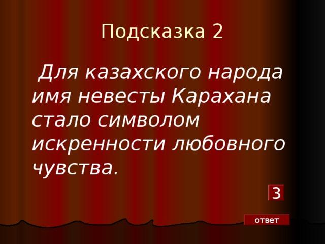 Подсказка 2  Для казахского народа имя невесты Карахана стало символом искренности любовного чувства. 3 ответ