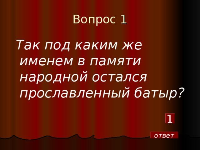 Вопрос 1  Так под каким же именем в памяти народной остался прославленный батыр? 1 ответ