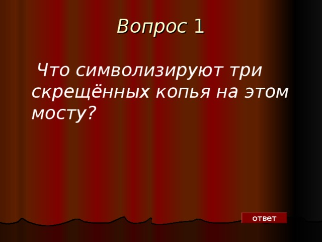 Вопрос 1  Что символизируют три скрещённых копья на этом мосту?  ответ