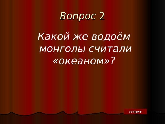 Вопрос 2  Какой же водоём монголы считали «океаном»? ответ
