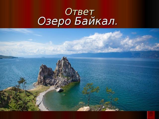 Ответ Озеро Байкал.