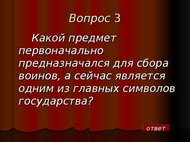 Вопрос  3  Какой предмет первоначально предназначался для сбора воинов, а сейчас является одним из главных символов государства? ответ