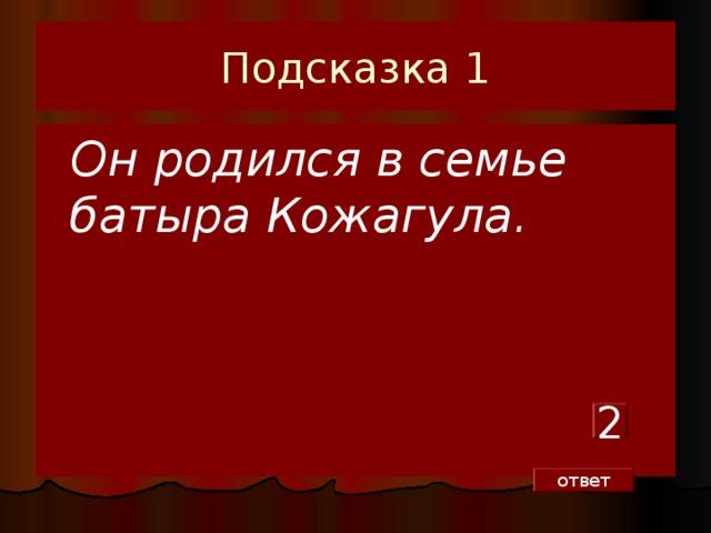 Подсказка 1  Он родился в семье батыра Кожагула. 2 ответ