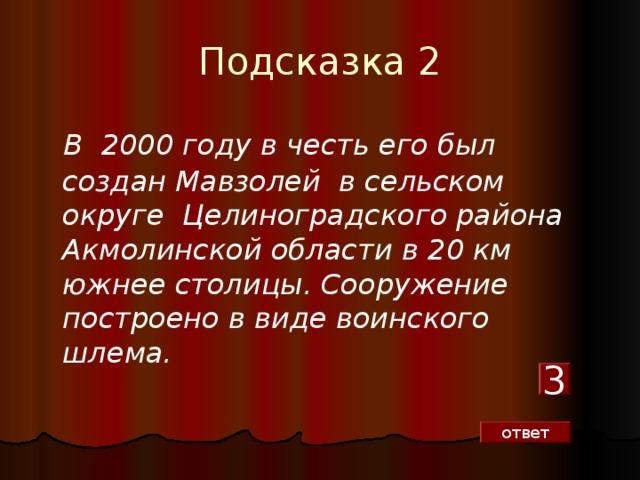 Подсказка 2   В 2000 году в честь его был создан Мавзолей в сельском округе Целиноградского района Акмолинской области в 20 км южнее столицы. Сооружение построено в виде воинского шлема. 3 ответ