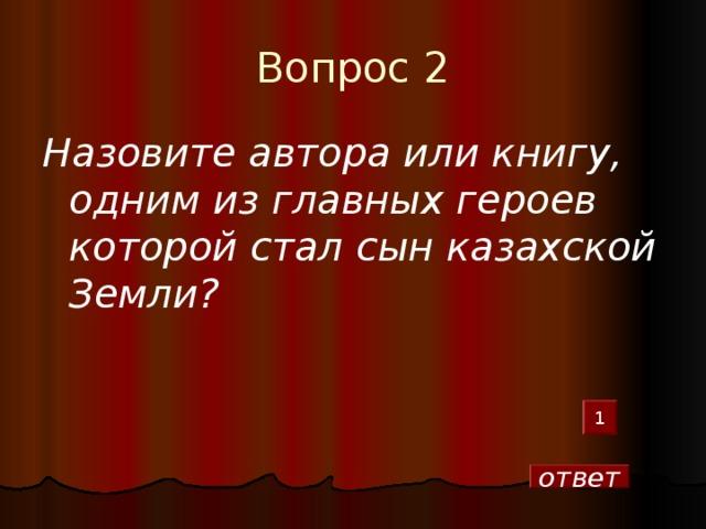 Вопрос 2 Назовите автора или книгу, одним из главных героев которой стал сын казахской Земли?  1 ответ