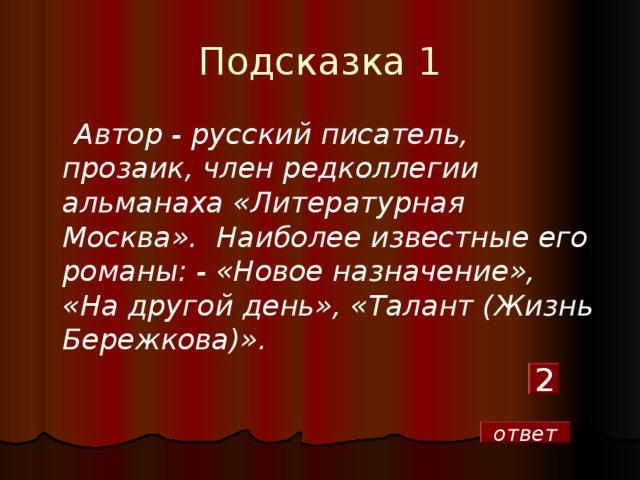 Подсказка 1  Автор - русский писатель, прозаик, член редколлегии альманаха «Литературная Москва». Наиболее известные его романы: - «Новое назначение», «На другой день», «Талант (Жизнь Бережкова)». 2 ответ
