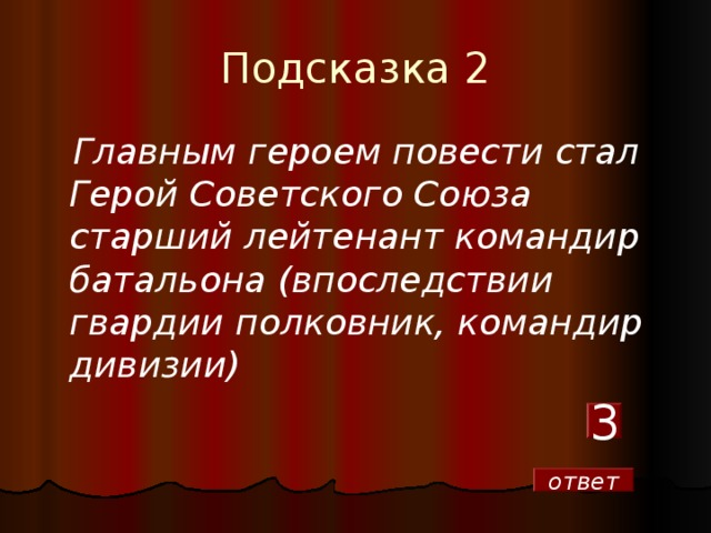 Подсказка 2  Главным героем повести стал Герой Советского Союза старший лейтенант командир батальона (впоследствии гвардии полковник, командир дивизии)  3 ответ