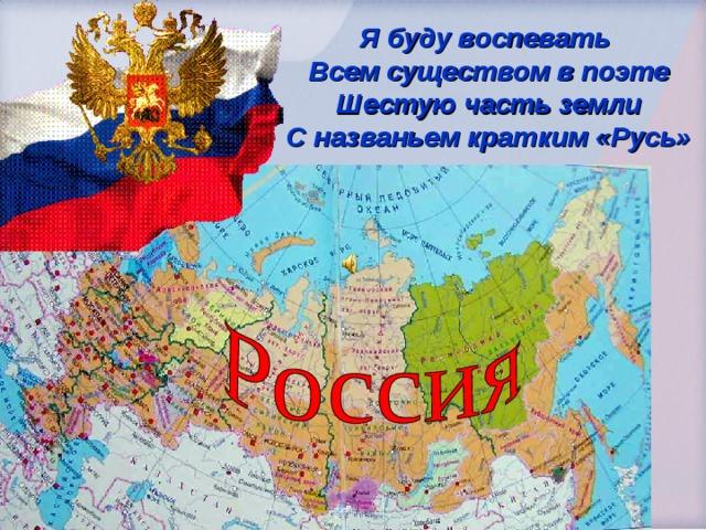 Я буду воспевать  Всем существом в поэте  Шестую часть земли  С названьем кратким «Русь»