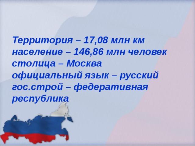 Территория – 17,08 млн км  население – 146,86 млн человек  столица – Москва  официальный язык – русский  гос.строй – федеративная республика
