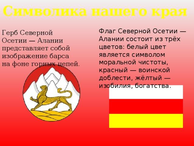 Символика нашего края Флаг Северной Осетии— Алании состоит изтрёх цветов: белый цвет является символом моральной чистоты, красный— воинской доблести, жёлтый— изобилия, богатства. Герб Северной Осетии— Алании представляет собой изображение барса нафоне горных цепей .