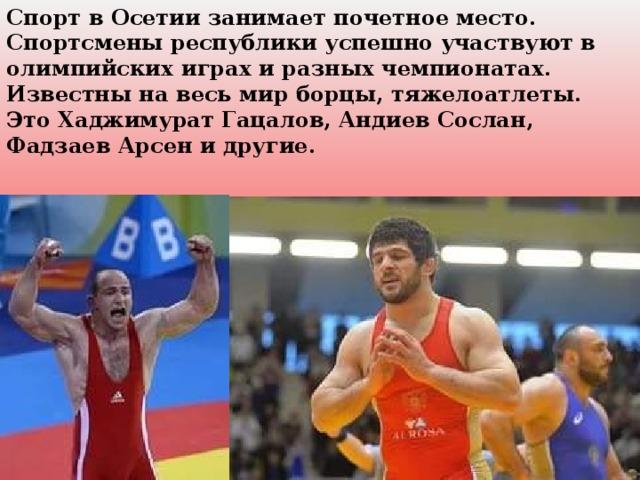 Спорт в Осетии занимает почетное место. Спортсмены республики успешно участвуют в олимпийских играх и разных чемпионатах. Известны на весь мир борцы, тяжелоатлеты. Это Хаджимурат Гацалов, Андиев Сослан, Фадзаев Арсен и другие.