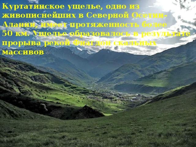 Куртатинское ущелье, одно из живописнейших в Северной Осетии-Алании, имеет протяженность более 50км. Ущелье образовалось в результате прорыва рекой Фиагдон скальных массивов Куртатинское ущелье, одно из живописнейших в Северной Осетии-Алании, имеет протяженность более 50км. Ущелье образовалось в результате прорыва рекой Фиагдон скальных массивов.