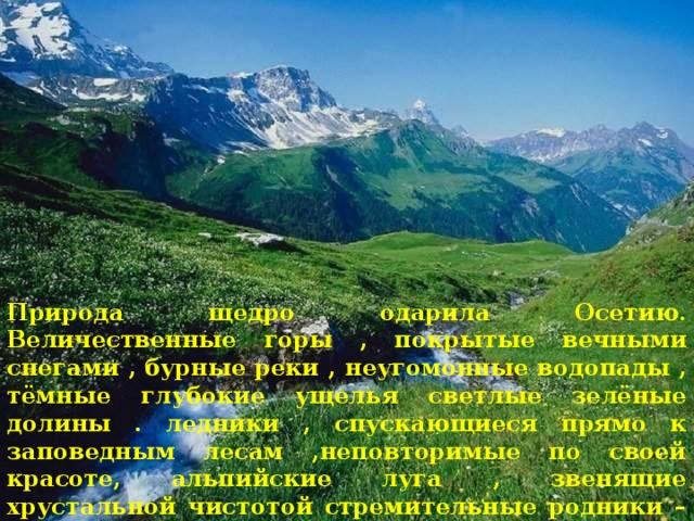 Природа щедро одарила Осетию. Величественные горы , покрытые вечными снегами , бурные реки , неугомонные водопады , тёмные глубокие ущелья светлые зелёные долины . ледники , спускающиеся прямо к заповедным лесам ,неповторимые по своей красоте, альпийские луга , звенящие хрустальной чистотой стремительные родники – всё это создаёт удивительную по красоте картину.