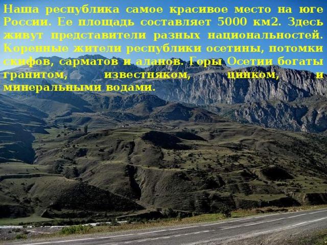 Наша республика самое красивое место на юге России. Ее площадь составляет 5000 км2. Здесь живут представители разных национальностей. Коренные жители республики осетины, потомки скифов, сарматов и аланов. Горы Осетии богаты гранитом, известняком, цинком, и минеральными водами.