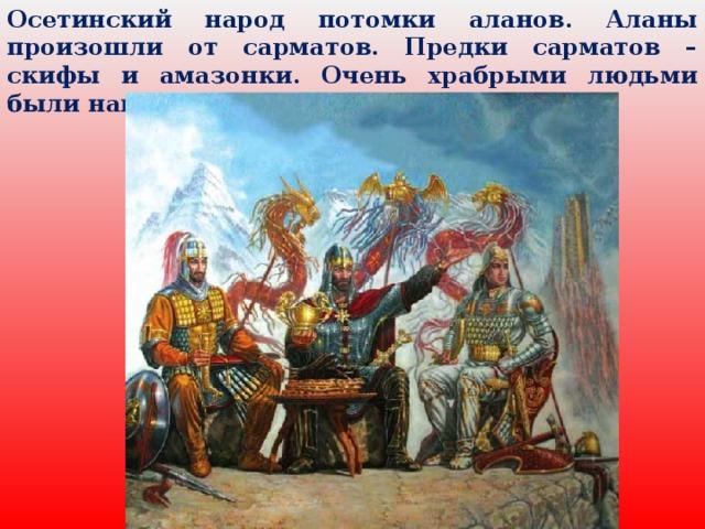 Осетинский народ потомки аланов. Аланы произошли от сарматов. Предки сарматов – скифы и амазонки. Очень храбрыми людьми были наши предки.