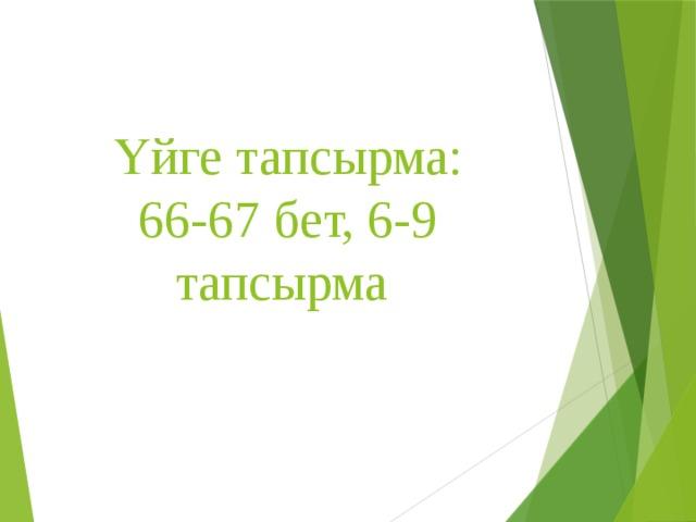 Үйге тапсырма:  66-67 бет, 6-9 тапсырма