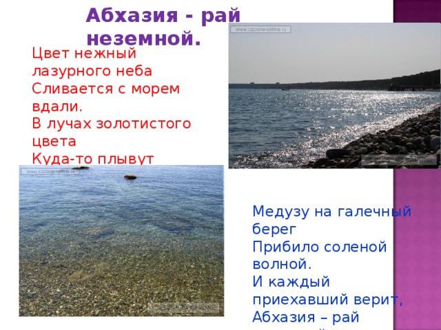 Абхазия - рай неземной. Цвет нежный лазурного неба Сливается с морем вдали. В лучах золотистого цвета Куда-то плывут корабли. Медузу на галечный берег Прибило соленой волной. И каждый приехавший верит, Абхазия – рай неземной.