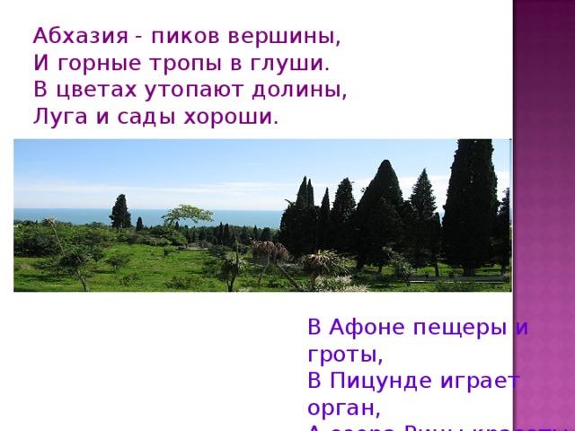 Абхазия - пиков вершины, И горные тропы в глуши. В цветах утопают долины, Луга и сады хороши. В Афоне пещеры и гроты, В Пицунде играет орган, А озера Рицы красоты Воспеть не возможно устам.