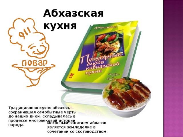 Абхазская кухня Традиционная кухня абхазов, сохранившая самобытные черты до наших дней, складывалась в процессе многовековой истории народа. Исконным занятием абхазов является земледелие в сочетании со скотоводством.