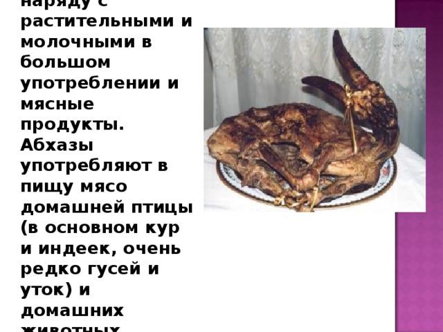 В пищевом рационе абхазов наряду с растительными и молочными в большом употреблении и мясные продукты. Абхазы употребляют в пищу мясо домашней птицы (в основном кур и индеек, очень редко гусей и уток) и домашних животных.