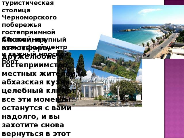 Сухум – это туристическая столица Черноморского побережья гостеприимной Абхазии, крупный культурный центр и важный морской порт . Спокойная атмосфера, дружелюбие и гостеприимство местных жителей, абхазская кухня, целебный климат – все эти моменты останутся с вами надолго, и вы захотите снова вернуться в этот прекрасный город Сухуми.