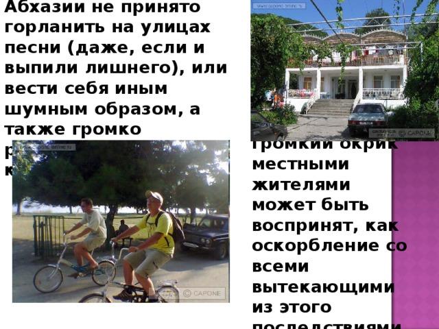 Начнем с того, что в Абхазии не принято горланить на улицах песни (даже, если и выпили лишнего), или вести себя иным шумным образом, а также громко разговаривать или кричать! Имейте в виду, громкий окрик местными жителями может быть воспринят, как оскорбление со всеми вытекающими из этого последствиями.