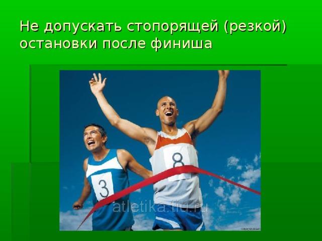 Не допускать стопорящей (резкой) остановки после финиша