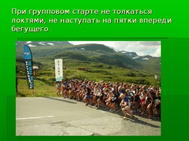 При групповом старте не толкаться локтями, не наступать на пятки впереди бегущего