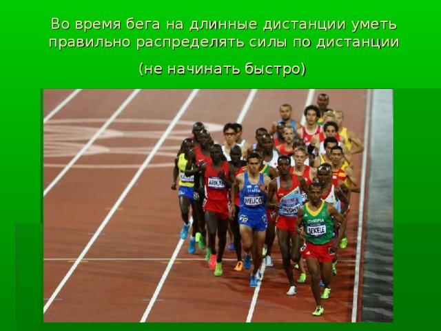 Во время бега на длинные дистанции уметь правильно распределять силы по дистанции  (не начинать быстро)