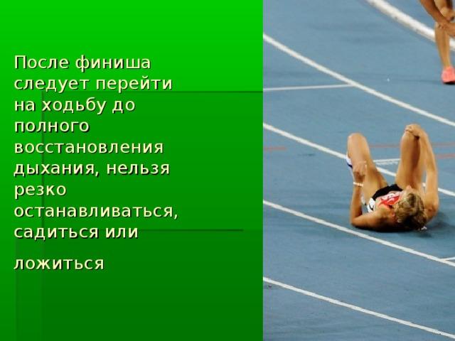 После финиша следует перейти на ходьбу до полного восстановления дыхания, нельзя резко останавливаться, садиться или ложиться