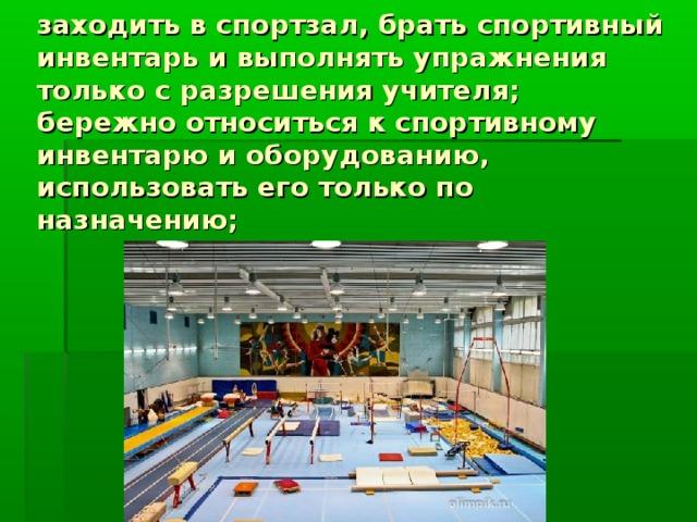 заходить в спортзал, брать спортивный инвентарь и выполнять упражнения только с разрешения учителя;  бережно относиться к спортивному инвентарю и оборудованию, использовать его только по назначению;