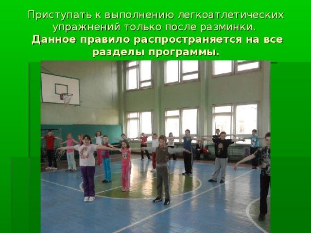 Приступать к выполнению легкоатлетических упражнений только после разминки.   Данное правило распространяется на все разделы программы.