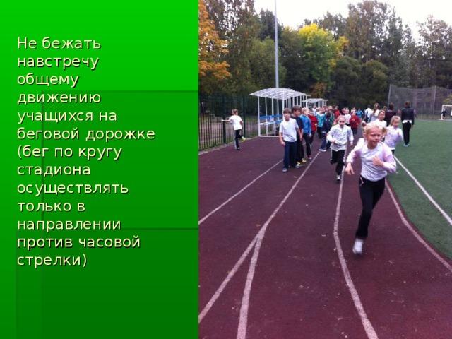 Не бежать навстречу общему движению учащихся на беговой дорожке (бег по кругу стадиона осуществлять только в направлении против часовой стрелки)