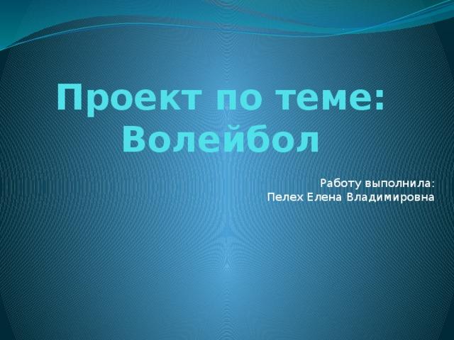 Проект по теме: Волейбол Работу выполнила:  Пелех Елена Владимировна
