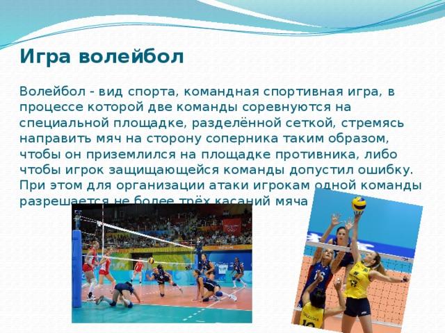 Игра волейбол   Волейбол - вид спорта, командная спортивная игра, в процессе которой две команды соревнуются на специальной площадке, разделённой сеткой, стремясь направить мяч на сторону соперника таким образом, чтобы он приземлился на площадке противника, либо чтобы игрок защищающейся команды допустил ошибку. При этом для организации атаки игрокам одной команды разрешается не более трёх касаний мяча подряд.