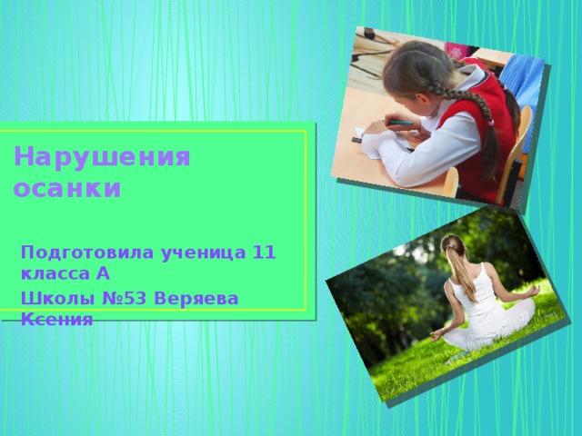 Нарушения осанки Подготовила ученица 11 класса А Школы №53 Веряева Ксения