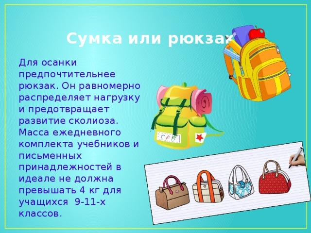 Сумка или рюкзак? Для осанки предпочтительнее рюкзак. Он равномерно распределяет нагрузку и предотвращает развитие сколиоза. Масса ежедневного комплекта учебников и письменных принадлежностей в идеале не должна превышать 4 кг для учащихся 9-11-х классов.