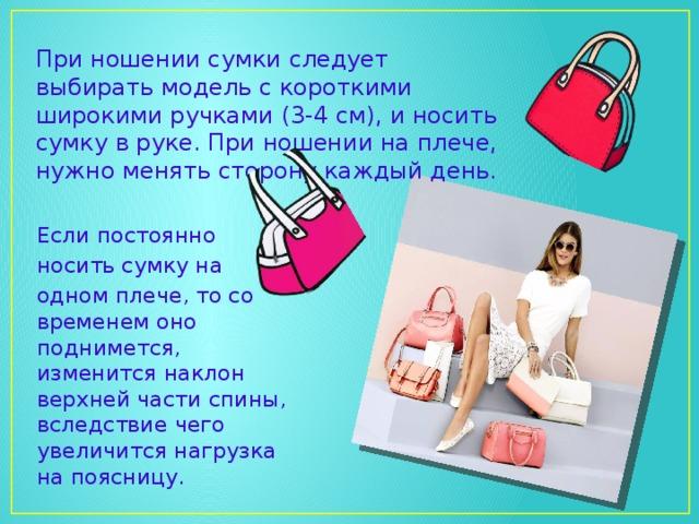 При ношении сумки следует выбирать модель с короткими широкими ручками (3-4 см), и носить сумку в руке. При ношении на плече, нужно менять сторону каждый день. Если постоянно носить сумку на одном плече, то со временем оно поднимется, изменится наклон верхней части спины, вследствие чего увеличится нагрузка на поясницу.