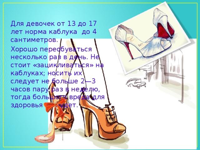 Для девочек от 13 до 17 лет норма каблука до 4 сантиметров. Хорошо переобуваться несколько раз в день. Не стоит «зацикливаться» на каблуках; носить их следует не больше 2—3 часов пару раз в неделю, тогда большого вреда для здоровья не будет.