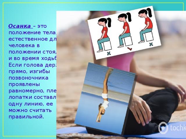 Осанка – это положение тела, естественное для человека в положении стоя, сидя и во время ходьбы. Если голова держится прямо, изгибы позвоночника проявлены равномерно, плечи и лопатки составляют одну линию, ее можно считать правильной.