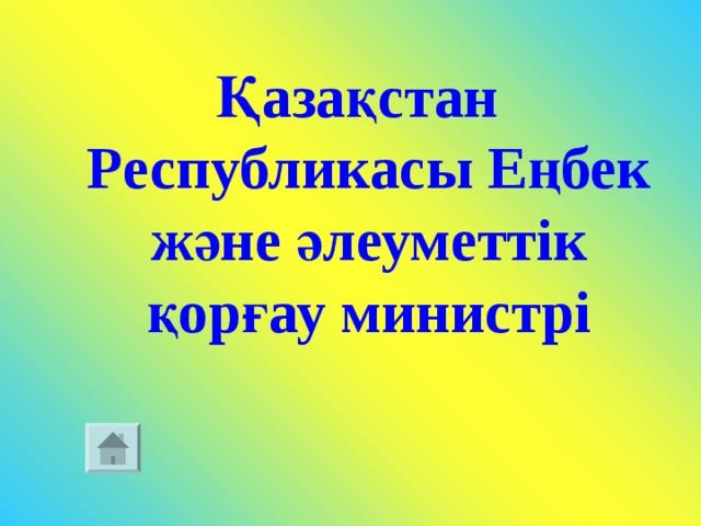 Қазақстан Республикасы Еңбек және әлеуметтік қорғау министрі