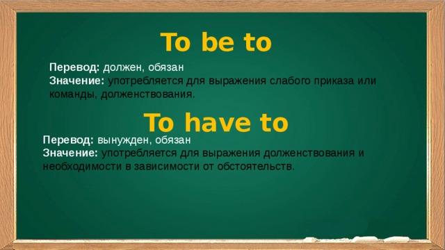 To be to Перевод: должен, обязан Значение:  употребляется для выражения слабого приказа или команды, долженствования. To have to Перевод: вынужден, обязан Значение:  употребляется для выражения долженствования и необходимости в зависимости от обстоятельств.