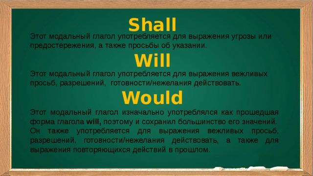 Shall Этот модальный глагол употребляется для выражения угрозы или предостережения, а также просьбы об указании. Will Этот модальный глагол употребляется для выражения вежливых просьб, разрешений, готовности/нежелания действовать. Would Этот модальный глагол изначально употреблялся как прошедшая форма глагола will, поэтому и сохранил большинство его значений. Он также употребляется для выражения вежливых просьб, разрешений, готовности/нежелания действовать, а также для выражения повторяющихся действий в прошлом.