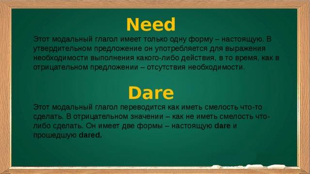 Need Этот модальный глагол имеет только одну форму – настоящую. В утвердительном предложение он употребляется для выражения необходимости выполнения какого-либо действия, в то время, как в отрицательном предложении – отсутствия необходимости. Dare Этот модальный глагол переводится как иметь смелость что-то сделать. В отрицательном значении – как не иметь смелость что-либо сделать. Он имеет две формы – настоящую dare и прошедшую dared.