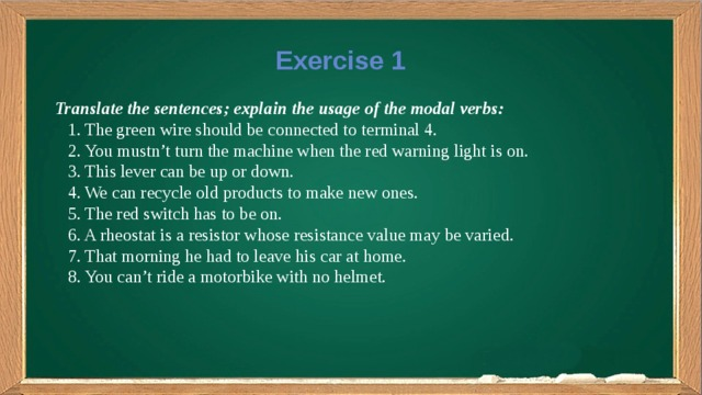 Exercise 1 Translate the sentences; explain the usage of the modal verbs:  1. The green wire should be connected to terminal 4.  2. You mustn't turn the machine when the red warning light is on.  3. This lever can be up or down.  4. We can recycle old products to make new ones.  5. The red switch has to be on.  6. A rheostat is a resistor whose resistance value may be varied.  7. That morning he had to leave his car at home.  8. You can't ride a motorbike with no helmet.
